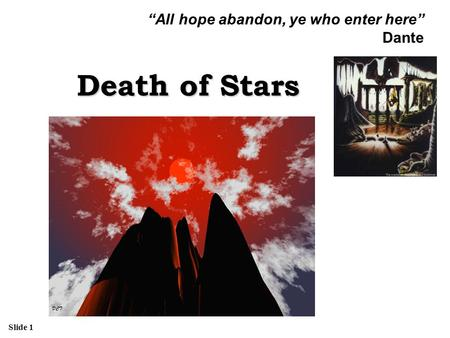 "Slide 1 Death of Stars ""All hope abandon, ye who enter here"" Dante."