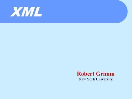 XML Robert Grimm New York University. The Whirlwind So Far  HTTP  Persistent connections  (Style sheets)  Fast servers  Event driven architectures.