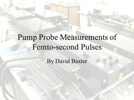 Pump Probe Measurements of Femto-second Pulses By David Baxter.