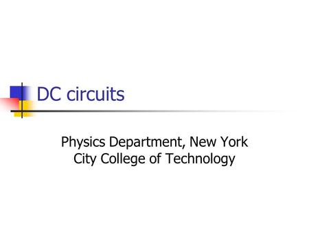 DC circuits Physics Department, New York City College of Technology.