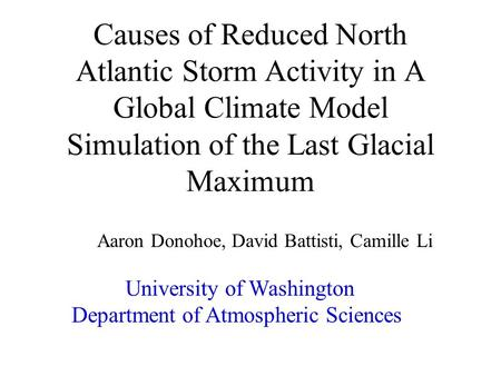 Causes of Reduced North Atlantic Storm Activity in A Global Climate Model Simulation of the Last Glacial Maximum Aaron Donohoe, David Battisti, Camille.