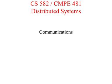 CS 582 / CMPE 481 Distributed Systems Communications.