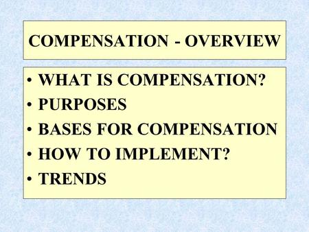 COMPENSATION - OVERVIEW WHAT IS COMPENSATION? PURPOSES BASES FOR COMPENSATION HOW TO IMPLEMENT? TRENDS.