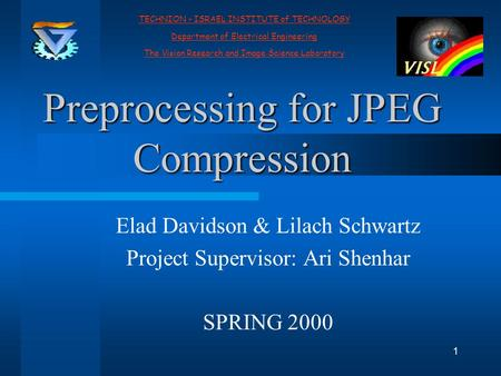 1 Preprocessing for JPEG Compression Elad Davidson & Lilach Schwartz Project Supervisor: Ari Shenhar SPRING 2000 TECHNION - ISRAEL INSTITUTE of TECHNOLOGY.