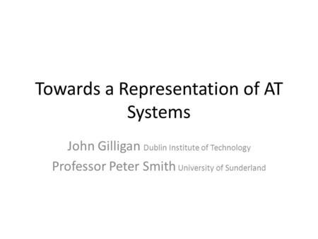 Towards a Representation of AT Systems John Gilligan Dublin Institute of Technology Professor Peter Smith University of Sunderland.