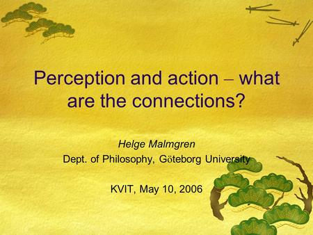 Perception and action – what are the connections? Helge Malmgren Dept. of Philosophy, G ö teborg University KVIT, May 10, 2006.