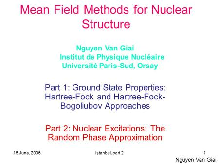 15 June, 2006Istanbul, part 21 Mean Field Methods for Nuclear Structure Part 1: Ground State Properties: Hartree-Fock and Hartree-Fock- Bogoliubov Approaches.
