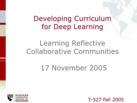 T-527 Fall 2005 Developing Curriculum for Deep Learning Learning Reflective Collaborative Communities 17 November 2005.