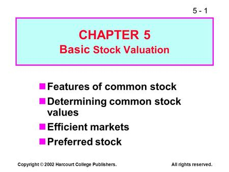 5 - 1 Copyright © 2002 Harcourt College Publishers.All rights reserved. CHAPTER 5 Basic Stock Valuation Features of common stock Determining common stock.
