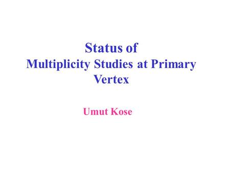 Status of Multiplicity Studies at Primary Vertex Umut Kose.