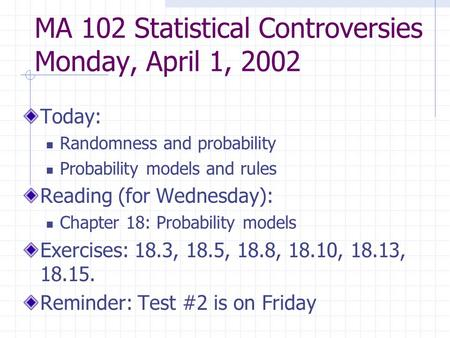 MA 102 Statistical Controversies Monday, April 1, 2002 Today: Randomness and probability Probability models and rules Reading (for Wednesday): Chapter.