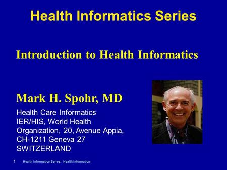 Health Informatics Series: Health Informatics 1 |1 | Health Informatics Series Introduction to Health Informatics Mark H. Spohr, MD Health Care Informatics.