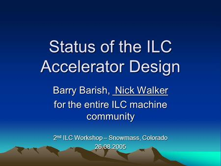 Status of the ILC Accelerator Design Barry Barish, Nick Walker for the entire ILC machine community 2 nd ILC Workshop – Snowmass, Colorado 26.08.2005.