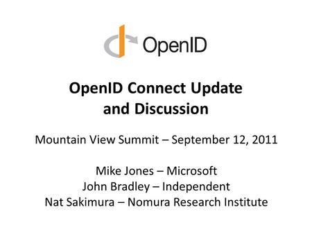 OpenID Connect Update and Discussion Mountain View Summit – September 12, 2011 Mike Jones – Microsoft John Bradley – Independent Nat Sakimura – Nomura.