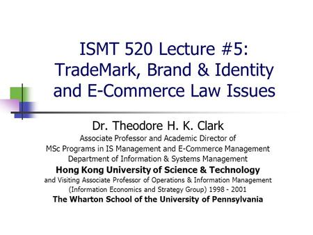 ISMT 520 Lecture #5: TradeMark, Brand & Identity and E-Commerce Law Issues Dr. Theodore H. K. Clark Associate Professor and Academic Director of MSc Programs.