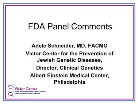 FDA Panel Comments Adele Schneider, MD, FACMG Victor Center for the Prevention of Jewish Genetic Diseases, Director, Clinical Genetics Albert Einstein.