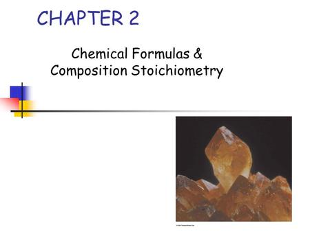 CHAPTER 2 Chemical Formulas & Composition Stoichiometry.