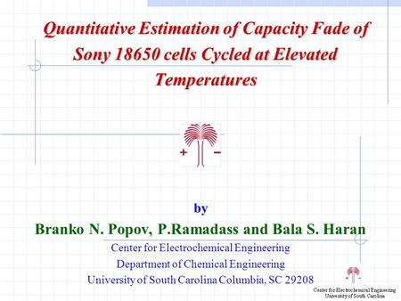 Quantitative Estimation of Capacity Fade of Sony 18650 cells Cycled at Elevated Temperatures by Branko N. Popov, P.Ramadass and Bala S. Haran Center for.