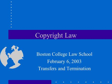 Copyright Law Boston College Law School February 6, 2003 Transfers and Termination.
