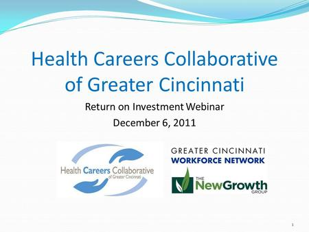 1 Health Careers Collaborative of Greater Cincinnati Return on Investment Webinar December 6, 2011.