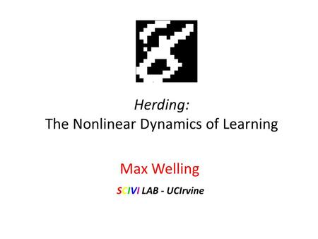 Herding: The Nonlinear Dynamics of Learning Max Welling SCIVI LAB - UCIrvine.