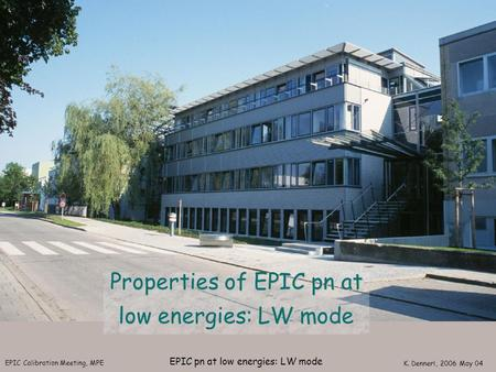 EPIC Calibration Meeting, MPE K. Dennerl, 2006 May 04 EPIC pn at low energies: LW mode Properties of EPIC pn at low energies: LW mode.