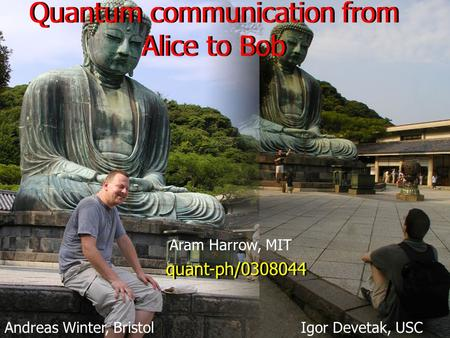 Quantum communication from Alice to Bob Andreas Winter, Bristol quant-ph/0308044 Aram Harrow, MIT Igor Devetak, USC.
