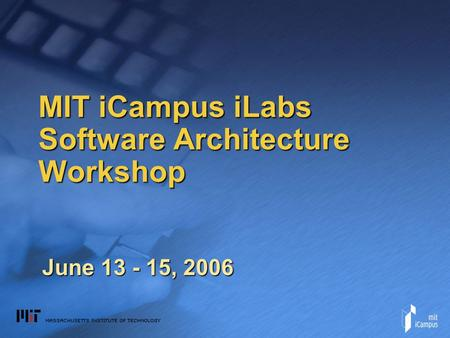 MIT iCampus iLabs Software Architecture Workshop June 13 - 15, 2006.