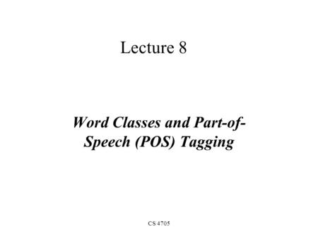 CS 4705 Lecture 8 Word Classes and Part-of- Speech (POS) Tagging.