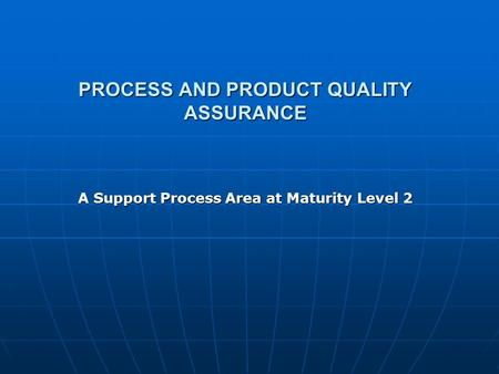 PROCESS AND PRODUCT QUALITY ASSURANCE A Support Process Area at Maturity Level 2.