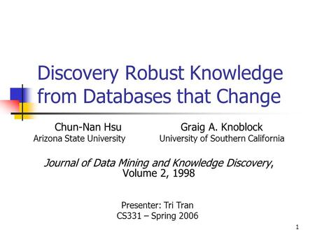 1 Discovery Robust Knowledge from Databases that Change Chun-Nan HsuGraig A. Knoblock Arizona State UniversityUniversity of Southern California Journal.