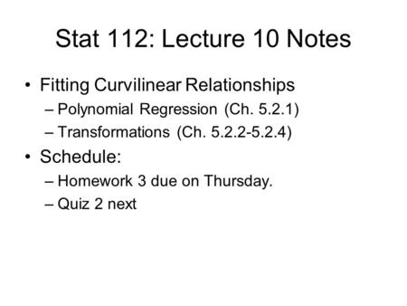 Stat 112: Lecture 10 Notes Fitting Curvilinear Relationships –Polynomial Regression (Ch. 5.2.1) –Transformations (Ch. 5.2.2-5.2.4) Schedule: –Homework.