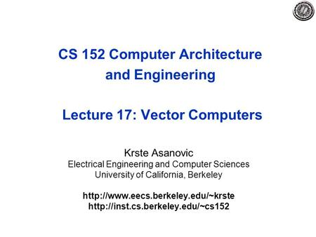 CS 152 Computer Architecture and Engineering Lecture 17: Vector Computers Krste Asanovic Electrical Engineering and Computer Sciences University of California,