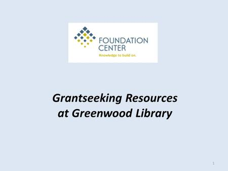 Grantseeking Resources at Greenwood Library 1. Cooperating Collections Provide free public access to the Foundation Center's print core collection and.