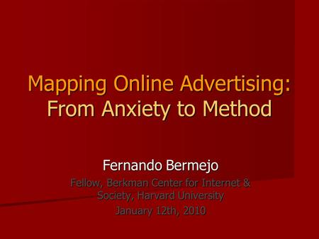Mapping Online Advertising: From Anxiety to Method Fernando Bermejo Fellow, Berkman Center for Internet & Society, Harvard University January 12th, 2010.