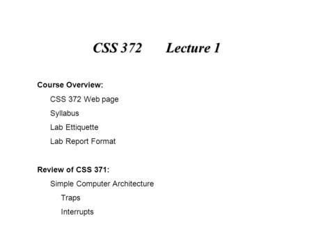 CSS 372 Lecture 1 Course Overview: CSS 372 Web page Syllabus Lab Ettiquette Lab Report Format Review of CSS 371: Simple Computer Architecture Traps Interrupts.
