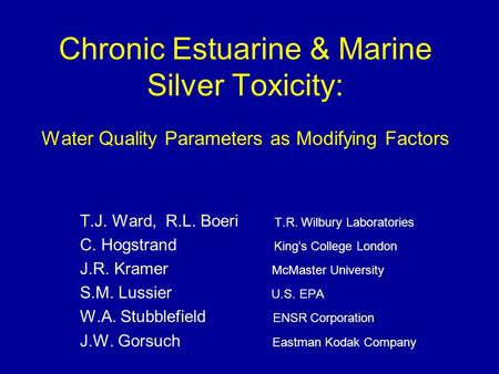 Chronic Estuarine & Marine Silver Toxicity: Water Quality Parameters as Modifying Factors T.J. Ward, R.L. Boeri T.R. Wilbury Laboratories C. Hogstrand.