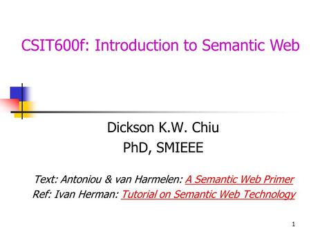 1 CSIT600f: Introduction to Semantic Web Dickson K.W. Chiu PhD, SMIEEE Text: Antoniou & van Harmelen: A Semantic Web PrimerA Semantic Web Primer Ref: Ivan.