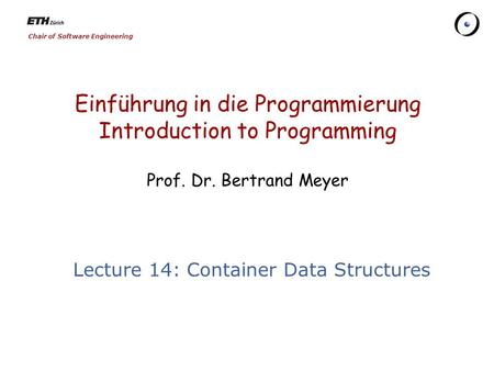 Chair of Software Engineering Einführung in die Programmierung Introduction to Programming Prof. Dr. Bertrand Meyer Lecture 14: Container Data Structures.