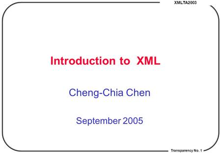 XMLTA2003 Transparency No. 1 Introduction <strong>to</strong> XML Cheng-Chia Chen September 2005.
