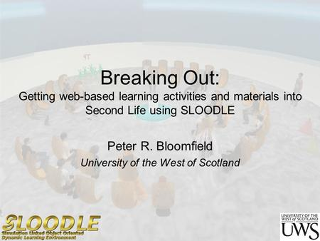 Breaking Out: Getting web-based learning activities and materials into Second Life using SLOODLE Peter R. Bloomfield University of the West of Scotland.