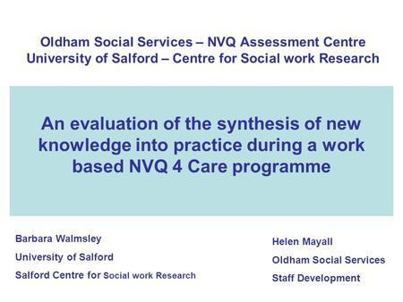 Oldham Social Services – NVQ Assessment Centre University of Salford – Centre for Social work Research An evaluation of the synthesis of new knowledge.