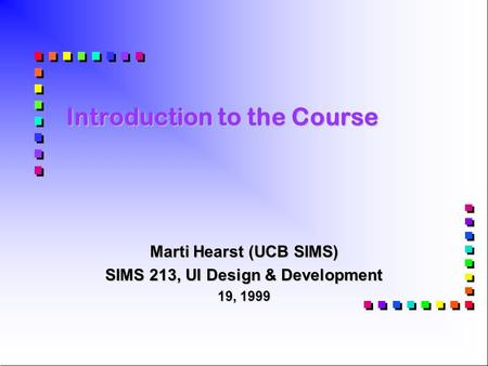 Introduction to the Course Marti Hearst (UCB SIMS) SIMS 213, UI Design & Development 19, 1999.