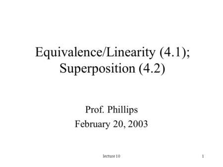 Lecture 101 Equivalence/Linearity (4.1); Superposition (4.2) Prof. Phillips February 20, 2003.