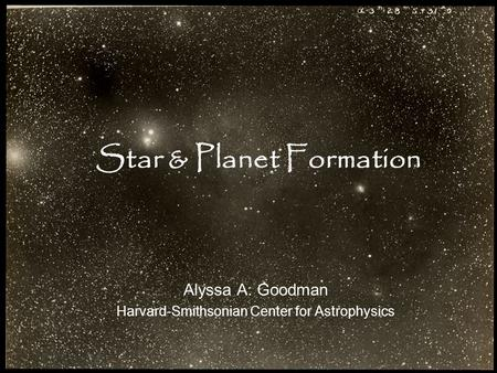 Star & Planet Formation Alyssa A. Goodman Harvard-Smithsonian Center for Astrophysics.