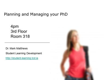 Planning and Managing your PhD Dr. Mark Matthews Student Learning Development  4pm 3rd Floor Room 318.