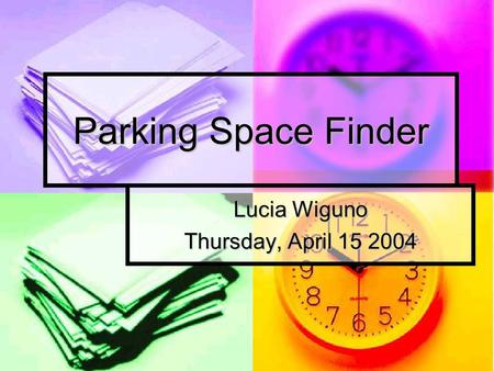 Parking Space Finder Lucia Wiguno Thursday, April 15 2004.