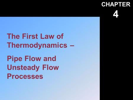 CHAPTER 4 The First Law of Thermodynamics – Pipe Flow and Unsteady Flow Processes.
