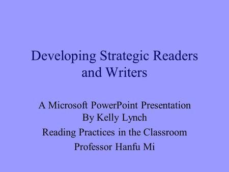 Developing Strategic Readers and Writers A Microsoft PowerPoint Presentation By Kelly Lynch Reading Practices in the Classroom Professor Hanfu Mi.