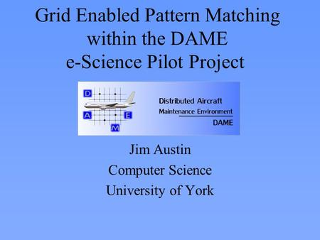 Grid Enabled Pattern Matching within the DAME e-Science Pilot Project Jim Austin Computer Science University of York.
